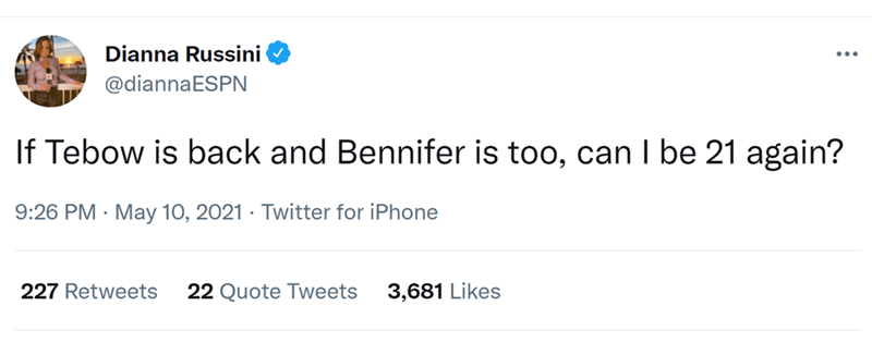 Font - Dianna Russini @diannaESPN If Tebow is back and Bennifer is too, can I be 21 again? 9:26 PM · May 10, 2021 · Twitter for iPhone 227 Retweets 22 Quote Tweets 3,681 Likes