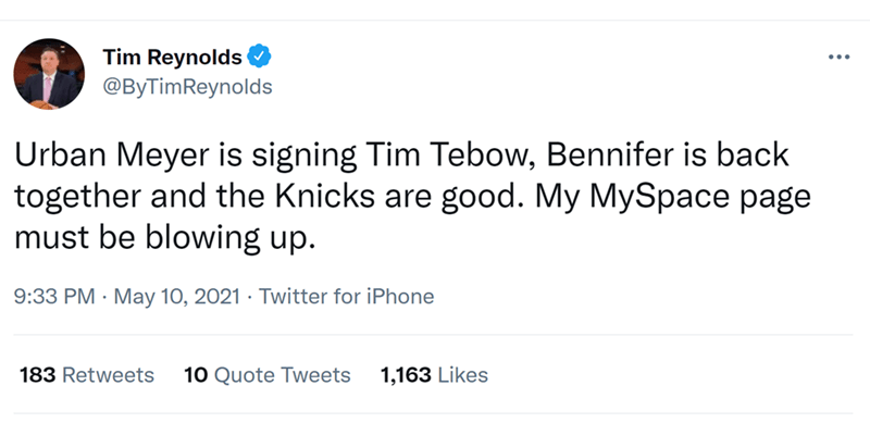 Font - Tim Reynolds @ByTimReynolds ... Urban Meyer is signing Tim Tebow, Bennifer is back together and the Knicks are good. My MySpace page must be blowing up. 9:33 PM · May 10, 2021 · Twitter for iPhone 183 Retweets 10 Quote Tweets 1,163 Likes