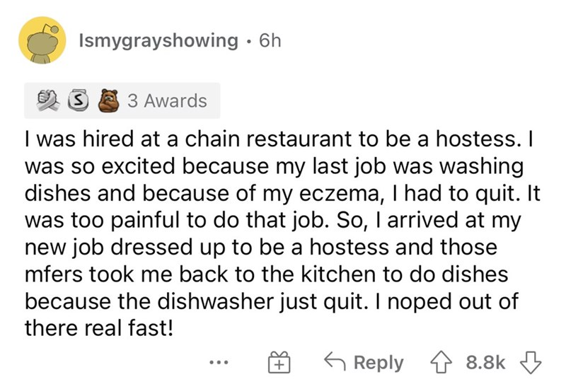Font - Ismygrayshowing · 6h 3 Awards I was hired at a chain restaurant to be a hostess. I was so excited because my last job was washing dishes and because of my eczema, I had to quit. It was too painful to do that job. So, I arrived at my new job dressed up to be a hostess and those mfers took me back to the kitchen to do dishes because the dishwasher just quit. I noped out of there real fast! G Reply 1 8.8k 3 ...