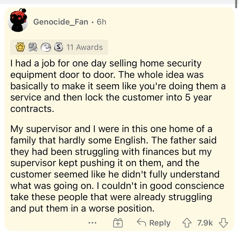 Font - Genocide_Fan • 6h 3 11 Awards I had a job for one day selling home security equipment door to door. The whole idea was basically to make it seem like you're doing them a service and then lock the customer into 5 year contracts. My supervisor and I were in this one home of a family that hardly some English. The father said they had been struggling with finances but my supervisor kept pushing it on them, and the customer seemed like he didn't fully understand what was going on. I couldn't i
