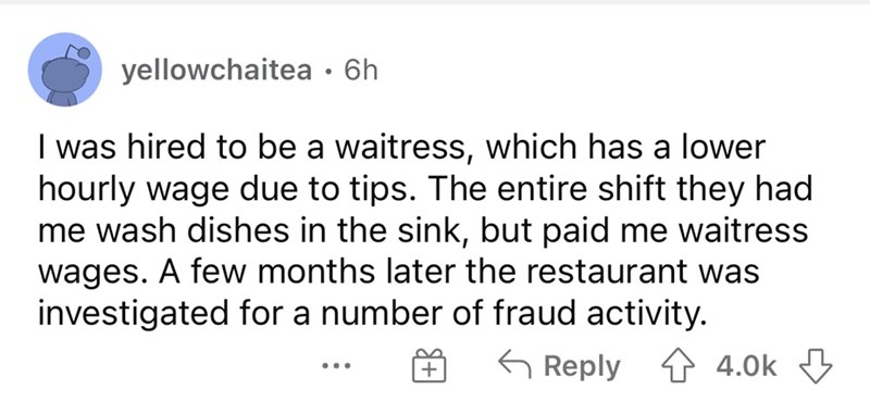 Font - yellowchaitea • 6h I was hired to be a waitress, which has a lower hourly wage due to tips. The entire shift they had me wash dishes in the sink, but paid me waitress wages. A few months later the restaurant was investigated for a number of fraud activity. G Reply 4 4.0k 3 ...