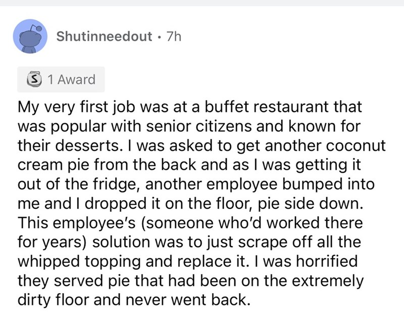 Font - Shutinneedout · 7h 3 1 Award My very first job was at a buffet restaurant that was popular with senior citizens and known for their desserts. I was asked to get another coconut cream pie from the back and as I was getting it out of the fridge, another employee bumped into me and I dropped it on the floor, pie side down. This employee's (someone who'd worked there for years) solution was to just scrape off all the whipped topping and replace it. I was horrified they served pie that had bee