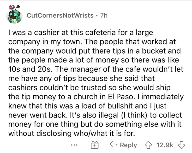 Font - CutCornersNotWrists · 7h I was a cashier at this cafeteria for a large company in my town. The people that worked at the company would put there tips in a bucket and the people made a lot of money so there was like 10s and 20s. The manager of the cafe wouldn't let me have any of tips because she said that cashiers couldn't be trusted so she would ship the tip money to a church in El Paso. I immediately knew that this was a load of bullshit and I just never went back. It's also illegal (I