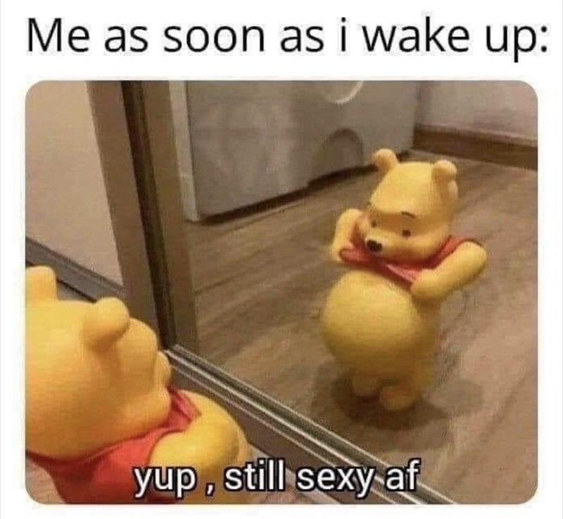 Toy - Me as soon as i wake up: yup, still sexy af