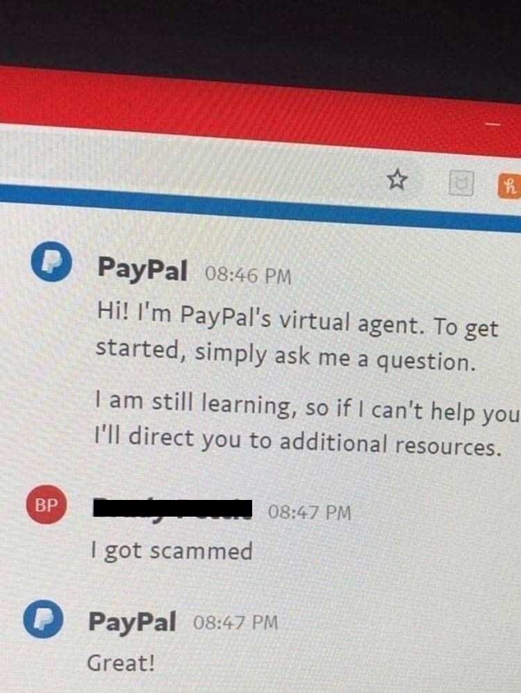 Font - PayPal 08:46 PM Hi! I'm PayPal's virtual agent. To get started, simply ask me a question. I am still learning, so if I can't help you I'll direct you to additional resources. BP 08:47 PM I got scammed O PayPal 08:47 PM Great!