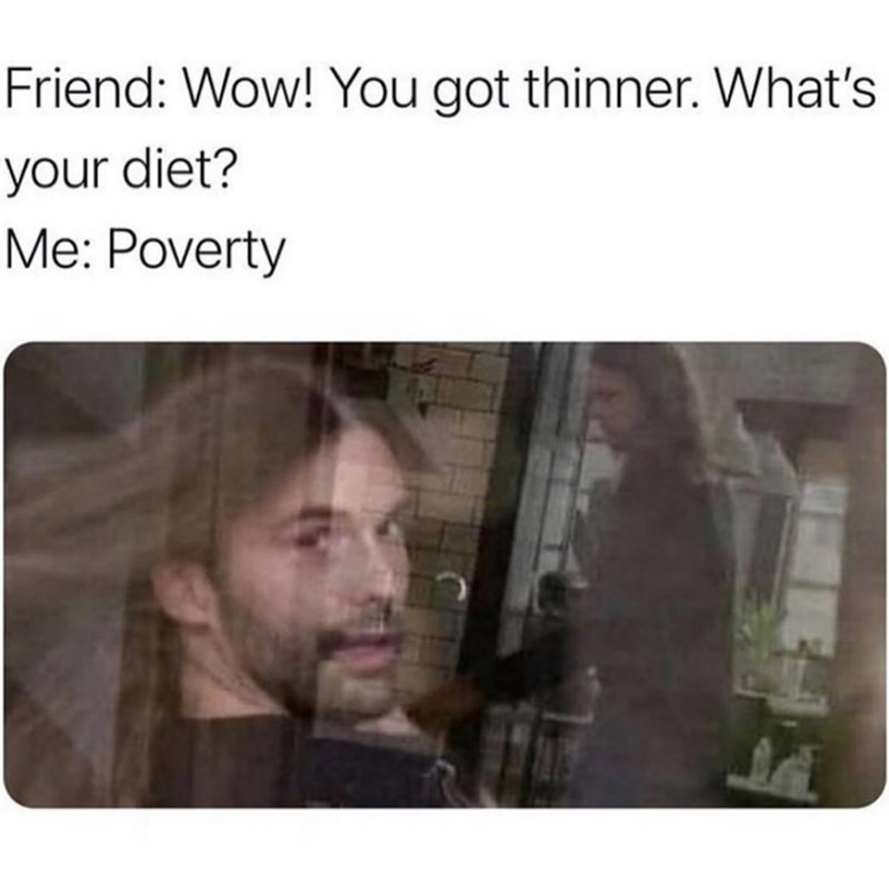 Eyebrow - Friend: Wow! You got thinner. What's your diet? Me: Poverty