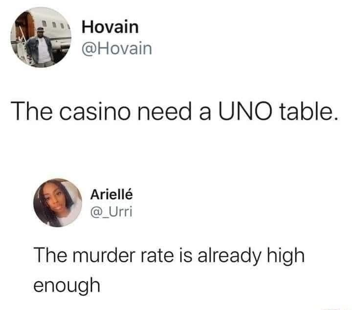 Product - Hovain @Hovain The casino need a UNO table. Ariellé @_Urri The murder rate is already high enough