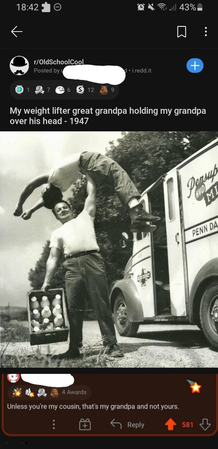 Tire - 18:42 O X 3 ll 43% r/OldSchoolCool Posted by d• i.redd.it O 1 7 S 12 My weight lifter great grandpa holding my grandpa over his head - 1947 MI L PENN DA 4 Awards Unless you're my cousin, that's my grandpa and not yours. Reply 581