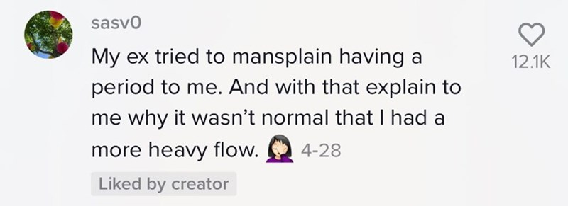 Product - sasvo My ex tried to mansplain having a 12.1K period to me. And with that explain to me why it wasn't normal that I had a more heavy flow. 4-28 Liked by creator