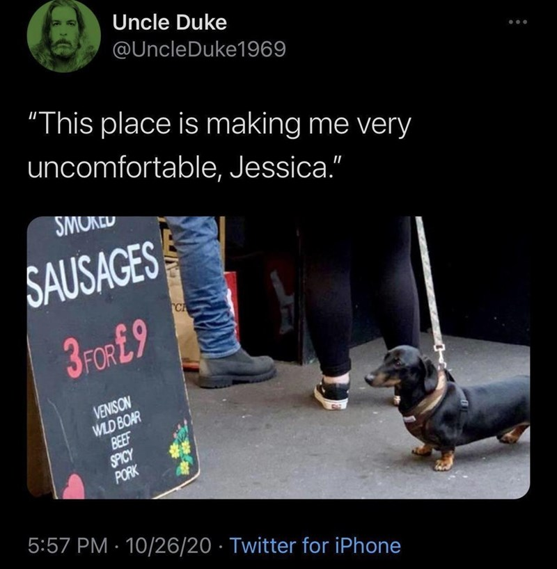 """Dog - Uncle Duke @UncleDuke1969 """"This place is making me very uncomfortable, Jessica."""" SMURED SAUSAGES CA 3FOR£9 VENISON WLD BOAR BEEF SPICY PORK 5:57 PM · 10/26/20 · Twitter for iPhone"""