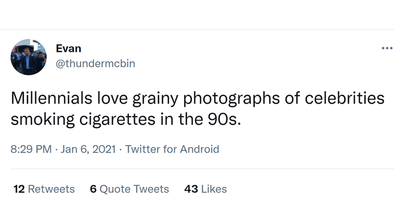 Font - Evan ... @thundermcbin Millennials love grainy photographs of celebrities smoking cigarettes in the 90s. 8:29 PM · Jan 6, 2021 · Twitter for Android 12 Retweets 6 Quote Tweets 43 Likes
