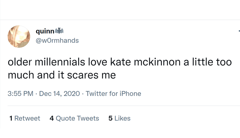 Font - quinn @wOrmhands older millennials love kate mckinnon a little too much and it scares me 3:55 PM · Dec 14, 2020 · Twitter for iPhone 1 Retweet 4 Quote Tweets 5 Likes