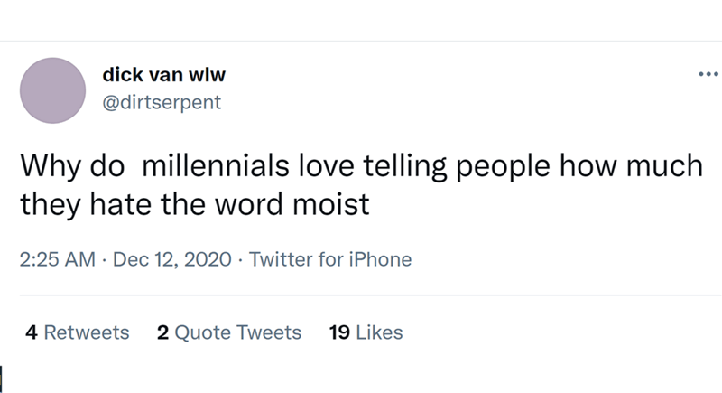 Font - dick van wlw ... @dirtserpent Why do millennials love telling people how much they hate the word moist 2:25 AM · Dec 12, 2020 · Twitter for iPhone 4 Retweets 2 Quote Tweets 19 Likes