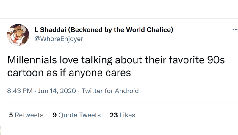 Font - L Shaddai (Beckoned by the World Chalice) @WhoreEnjoyer Millennials love talking about their favorite 90s cartoon as if anyone cares 8:43 PM · Jun 14, 2020 · Twitter for Android 5 Retweets 9 Quote Tweets 23 Likes