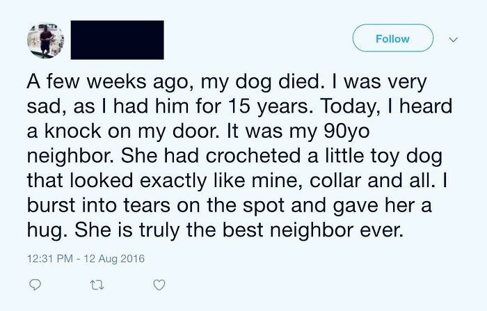 Font - Follow A few weeks ago, my dog died. I was very sad, as I had him for 15 years. Today, I heard a knock on my door. It was my 90yo neighbor. She had crocheted a little toy dog that looked exactly like mine, collar and all. I burst into tears on the spot and gave her a hug. She is truly the best neighbor ever. 12:31 PM - 12 Aug 2016