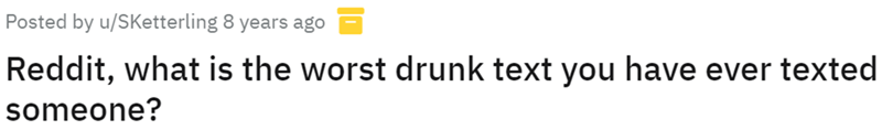 Font - Posted by u/SKetterling years ago Reddit, what is the worst drunk text you have ever texted someone?