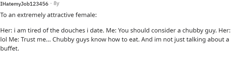 Rectangle - IHatemyJob123456 · 8y To an extremely attractive female: Her: i am tired of the douches i date. Me: You should consider a chubby guy. Her: lol Me: Trust me... Chubby guys know how to eat. And im not just talking about a buffet.