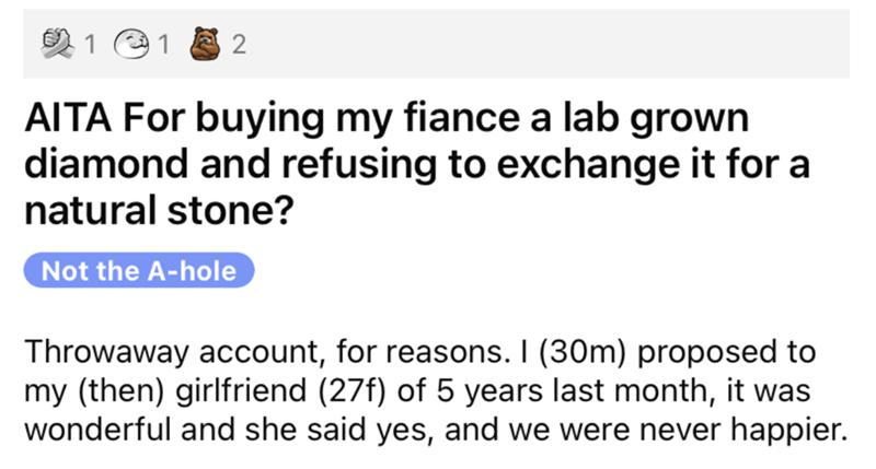 Rectangle - 1 e 1 2 AITA For buying my fiance a lab grown diamond and refusing to exchange it for a natural stone? Not the A-hole Throwaway account, for reasons. I (30m) proposed to my (then) girlfriend (27f) of 5 years last month, it was wonderful and she said yes, and we were never happier.