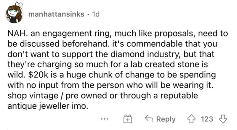 Font - manhattansinks · 1d NAH. an engagement ring, much like proposals, need to be discussed beforehand. it's commendable that you don't want to support the diamond industry, but that they're charging so much for a lab created stone is wild. $20k is a huge chunk of change to be spending with no input from the person who will be wearing it. shop vintage / pre owned or through a reputable antique jeweller imo. G Reply 4 123 3 ...