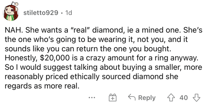 """Font - stiletto929 · 1d NAH. She wants a """"real"""" diamond, ie a mined one. She's the one who's going to be wearing it, not you, and it sounds like you can return the one you bought. Honestly, $20,000 is a crazy amount for a ring anyway. So l would suggest talking about buying a smaller, more reasonably priced ethically sourced diamond she regards as more real. G Reply 4 40 3"""