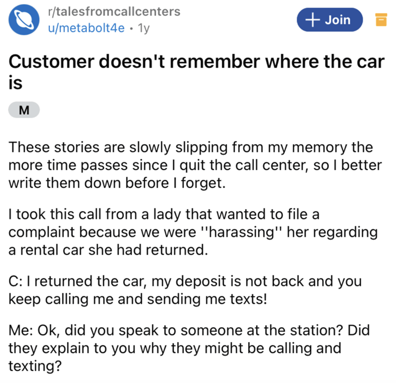 """Font - r/talesfromcallcenters u/metabolt4e · 1y + Join Customer doesn't remember where the car is M These stories are slowly slipping from my memory the more time passes since I quit the call center, so I better write them down before I forget. I took this call from a lady that wanted to file a complaint because we were """"harassing"""" her regarding a rental car she had returned. C:I returned the car, my deposit is not back and you keep calling me and sending me texts! Me: Ok, did you speak to someo"""