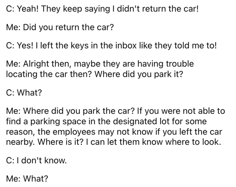 Font - C: Yeah! They keep saying I didn't return the car! Me: Did you return the car? C: Yes! I left the keys in the inbox like they told me to! Me: Alright then, maybe they are having trouble locating the car then? Where did you park it? C: What? Me: Where did you park the car? If you were not able to find a parking space in the designated lot for some reason, the employees may not know if you left the car nearby. Where is it? I can let them know where to look. C:I don't know. Me: What?