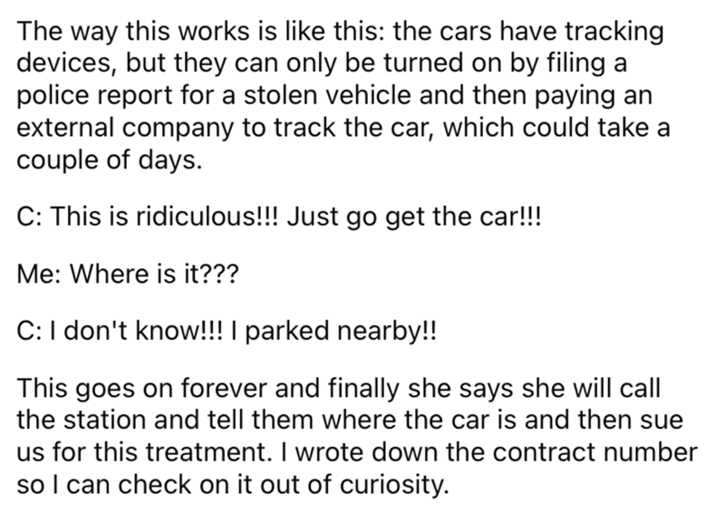 Font - The way this works is like this: the cars have tracking devices, but they can only be turned on by filing a police report for a stolen vehicle and then paying an external company to track the car, which could take a couple of days. C: This is ridiculous!!! Just go get the car!!! Me: Where is it??? C:I don't know!!! I parked nearby!! This goes on forever and finally she says she will call the station and tell them where the car is and then sue us for this treatment. I wrote down the contra