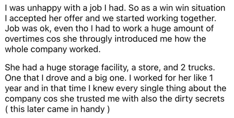 Font - I was unhappy with a job I had. So as a win win situation I accepted her offer and we started working together. Job was ok, even tho I had to work a huge amount of overtimes cos she througly introduced me how the whole company worked. She had a huge storage facility, a store, and 2 trucks. One that I drove and a big one. I worked for her like 1 year and in that time I knew every single thing about the company cos she trusted me with also the dirty secrets ( this later came in handy )