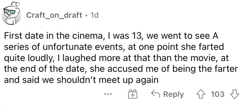 Font - Craft_on_draft • 1d First date in the cinema, I was 13, we went to see A series of unfortunate events, at one point she farted quite loudly, I laughed more at that than the movie, at the end of the date, she accused me of being the farter and said we shouldn't meet up again G Reply 4 103 3