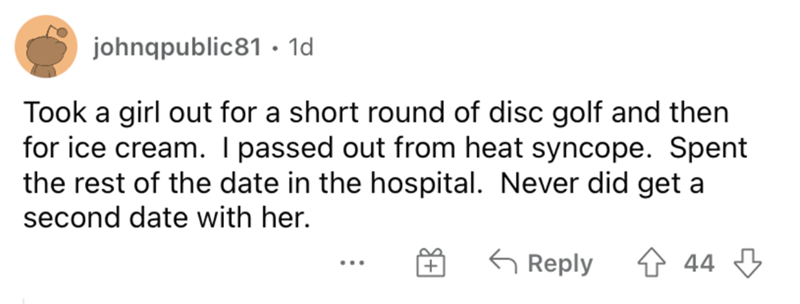 Rectangle - johnqpublic81 • 1d Took a girl out for a short round of disc golf and then for ice cream. I passed out from heat syncope. Spent the rest of the date in the hospital. Never did get a second date with her. G Reply 44