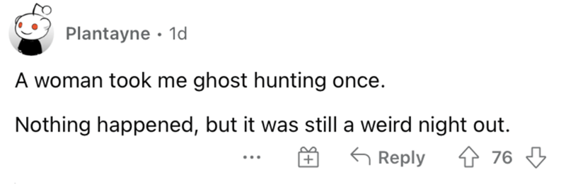 Font - Plantayne · 1d A woman took me ghost hunting once. Nothing happened, but it was still a weird night out. G Reply 4 76 3 ...