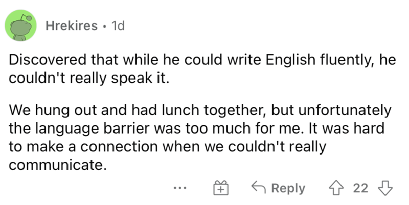 Font - Hrekires · 1d Discovered that while he could write English fluently, he couldn't really speak it. We hung out and had lunch together, but unfortunately the language barrier was too much for me. It was hard to make a connection when we couldn't really communicate. G Reply 4 22 3 ...