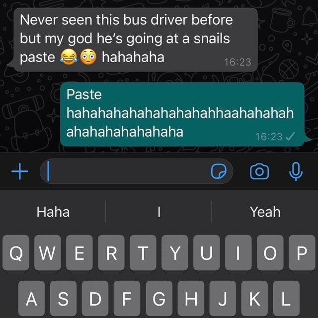 Product - Never seen this bus driver before but my god he's going at a snails paste 6 hahahaha 16:23 Paste hahahahahahahahahahhaahahahah ahahahahahahaha 16:23 / Haha Yeah Q W ERTYUIO P A SD FGHJKL +