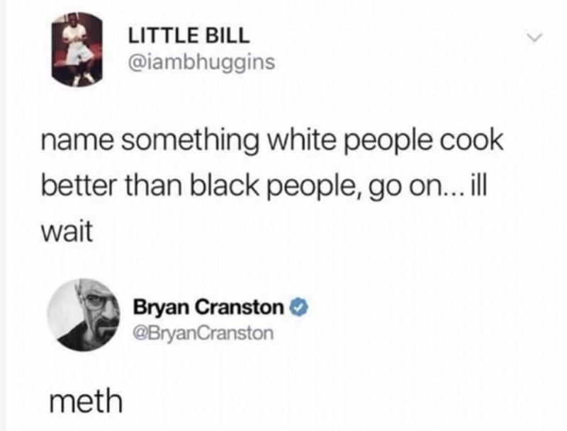 Font - LITTLE BILL @iambhuggins name something white people cook better than black people, go on...il wait Bryan Cranston O @BryanCranston meth