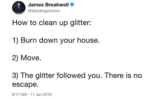 Font - James Breakwell @XplodingUnicorn How to clean up glitter: 1) Burn down your house. 2) Move. 3) The glitter followed you. There is no escape. 8:17 AM - 11 Jan 2018