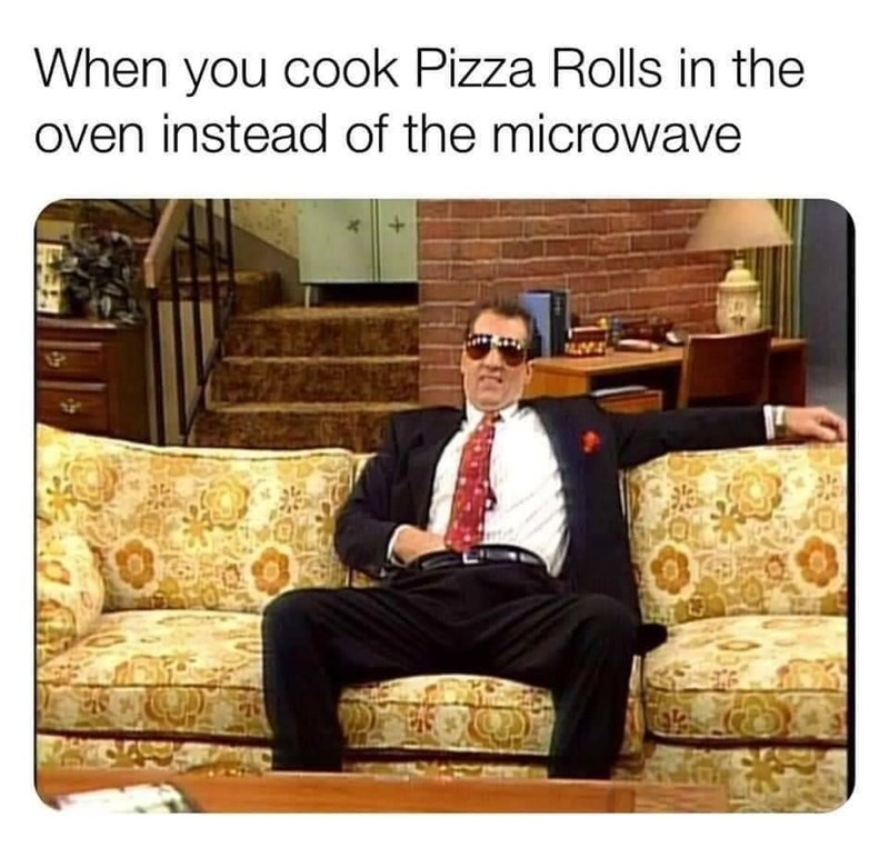 Furniture - When you cook Pizza Rolls in the oven instead of the microwave