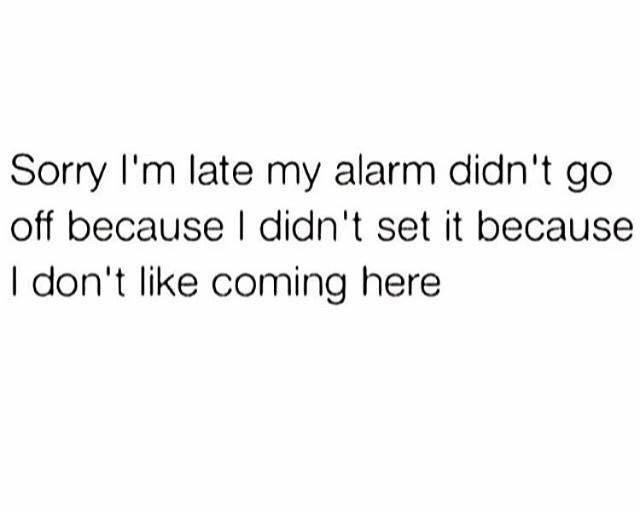 Font - Sorry l'm late my alarm didn't go off because I didn't set it because I don't like coming here