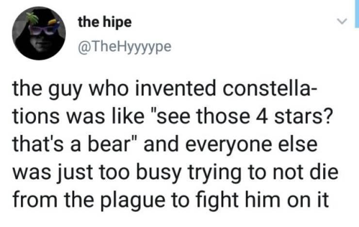 """Organism - the hipe @TheHyyyype the guy who invented constella- tions was like """"see those 4 stars? that's a bear"""" and everyone else was just too busy trying to not die from the plague to fight him on it"""