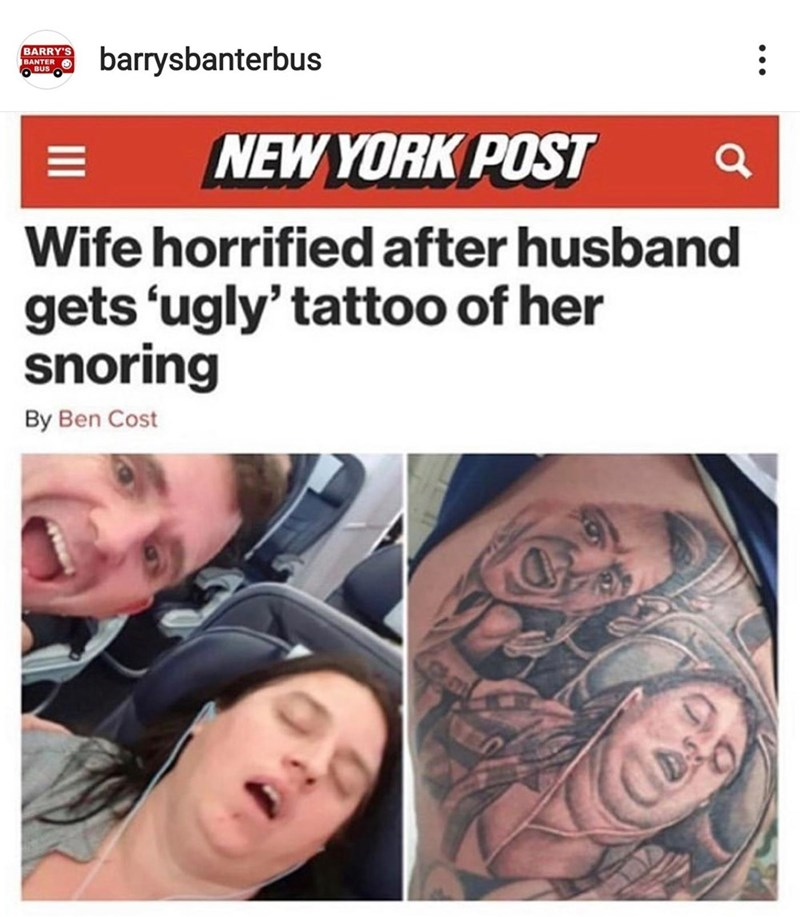 Eyebrow - barrysbanterbus BARRY'S BANTER BUS NEW YORK POST Wife horrified after husband gets 'ugly' tattoo of her snoring By Ben Cost