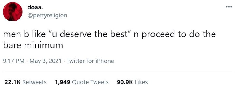 """Font - doaa. @pettyreligion men b like """"u deserve the best"""" n proceed to do the bare minimum 9:17 PM May 3, 2021 · Twitter for iPhone 22.1K Retweets 1,949 Quote Tweets 90.9K Likes"""