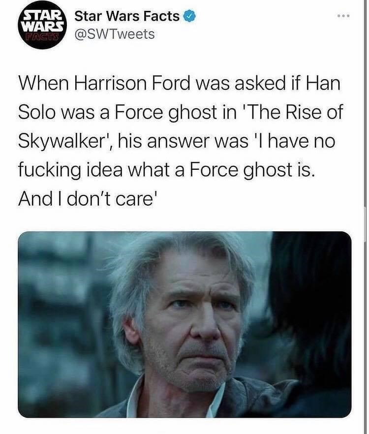 Nose - STAR Star Wars Facts WARS WACIS @SWTweets When Harrison Ford was asked if Han Solo was a Force ghost in 'The Rise of Skywalker', his answer was 'I have no fucking idea what a Force ghost is. And I don't care'
