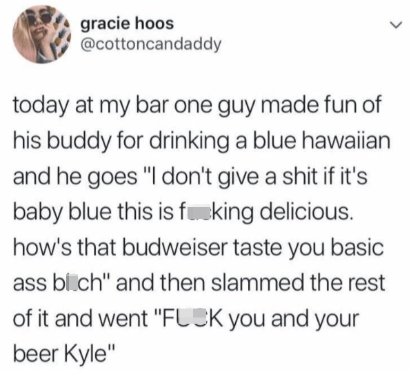 """Organism - gracie hoos @cottoncandaddy today at my bar one guy made fun of his buddy for drinking a blue hawaiian and he goes """"I don't give a shit if it's baby blue this is fuking delicious. how's that budweiser taste you basic ass bi.ch"""" and then slammed the rest of it and went """"FLCK you and your beer Kyle"""" >"""