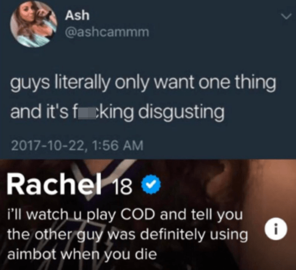 World - Ash @ashcammm guys literally only want one thing and it's fcking disgusting 2017-10-22, 1:56 AM Rachel 18 ® i'll watch u play COD and tell you the other guy was definitely using aimbot when you die