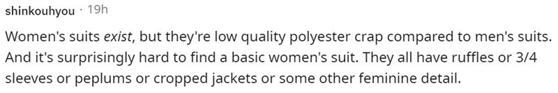 Human body - shinkouhyou · 19h Women's suits exist, but they're low quality polyester crap compared to men's suits. And it's surprisingly hard to find a basic women's suit. They all have ruffles or 3/4 sleeves or peplums or cropped jackets or some other feminine detail.