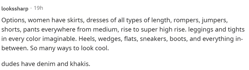 Font - lookssharp · 19h Options, women have skirts, dresses of all types of length, rompers, jumpers, shorts, pants everywhere from medium, rise to super high rise. leggings and tights in every color imaginable. Heels, wedges, flats, sneakers, boots, and everything in- between. So many ways to look cool. dudes have denim and khakis.