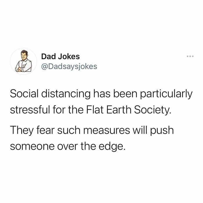 Font - Dad Jokes ... @Dadsaysjokes Social distancing has been particularly stressful for the Flat Earth Society. They fear such measures will push someone over the edge.