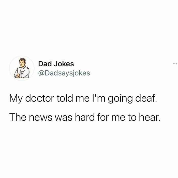 Font - Dad Jokes @Dadsaysjokes My doctor told me l'm going deaf. The news was hard for me to hear.