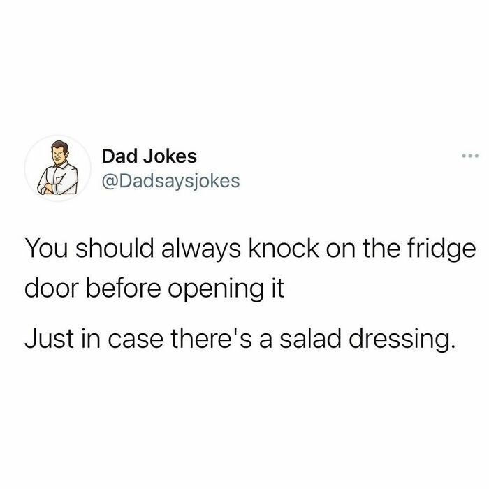 Font - Dad Jokes @Dadsaysjokes You should always knock on the fridge door before opening it Just in case there's a salad dressing.