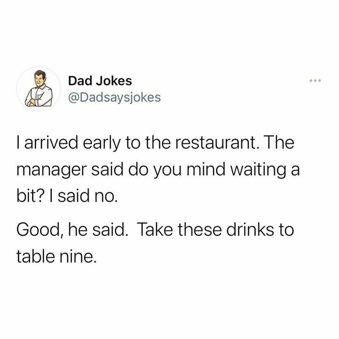 Font - Dad Jokes ... @Dadsaysjokes I arrived early to the restaurant. The manager said do you mind waiting a bit? I said no. Good, he said. Take these drinks to table nine.