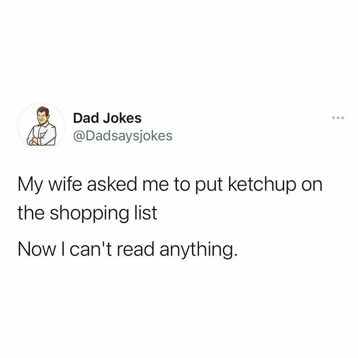 Rectangle - Dad Jokes ... @Dadsaysjokes My wife asked me to put ketchup on the shopping list Now I can't read anything.